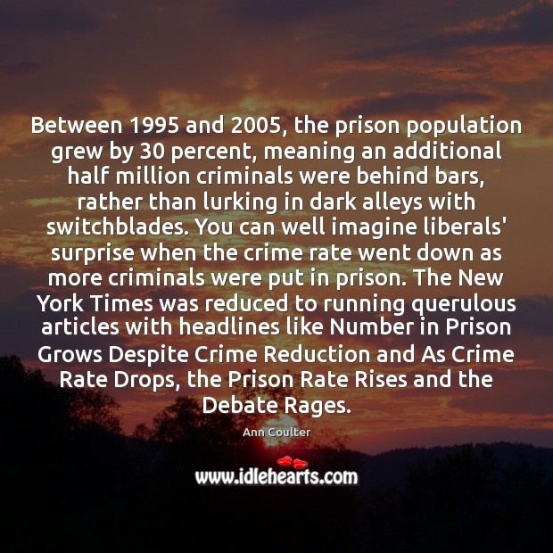Between 1995 and 2005, the prison population grew by 30 percent, meaning an additional half Ann Coulter Picture Quote