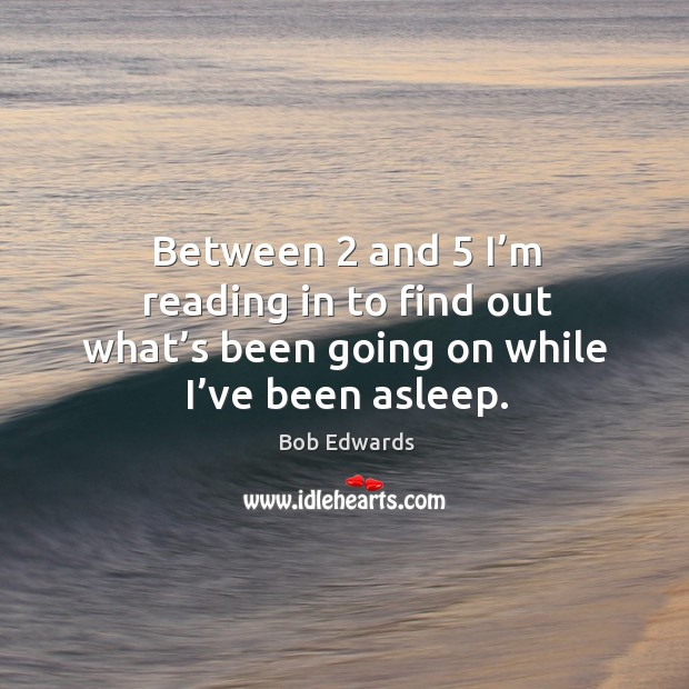Between 2 and 5 I'm reading in to find out what's been going on while I've been asleep. Bob Edwards Picture Quote