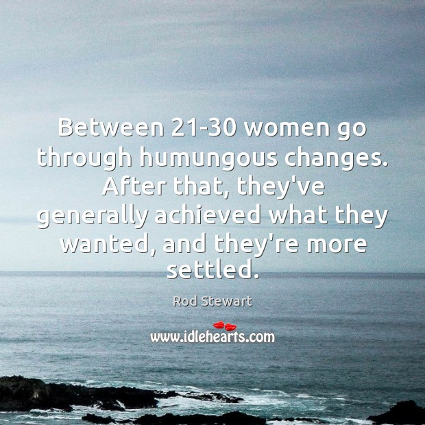 Between 21-30 women go through humungous changes. After that, they've generally achieved Image