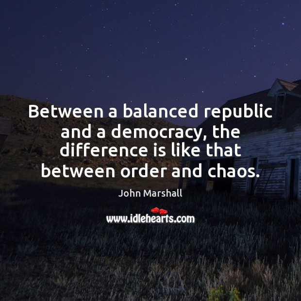 Between a balanced republic and a democracy, the difference is like that John Marshall Picture Quote