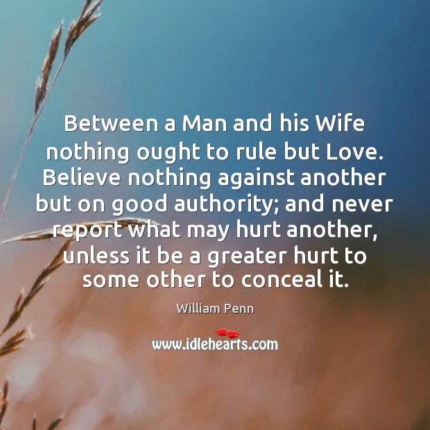 Between a Man and his Wife nothing ought to rule but Love. William Penn Picture Quote
