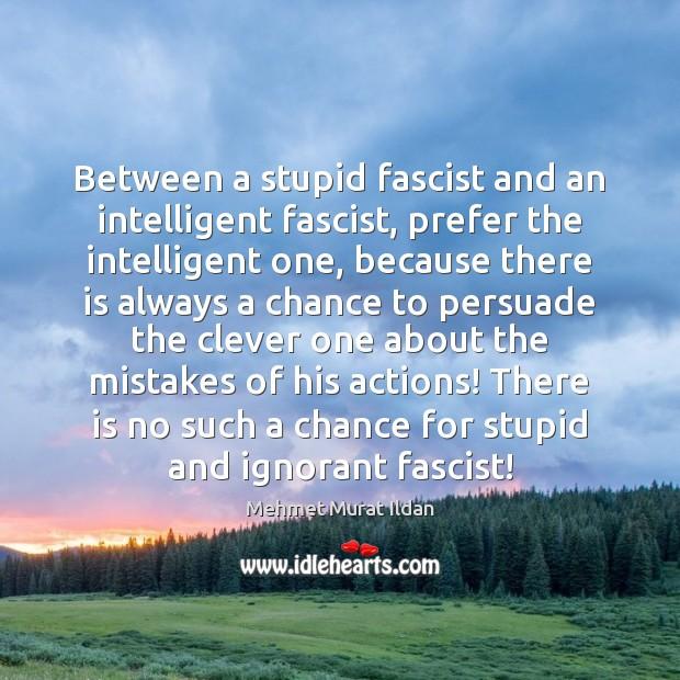 Between a stupid fascist and an intelligent fascist, prefer the intelligent one, Mehmet Murat Ildan Picture Quote