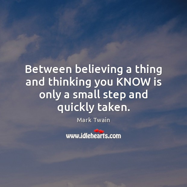Between believing a thing and thinking you KNOW is only a small step and quickly taken. Image