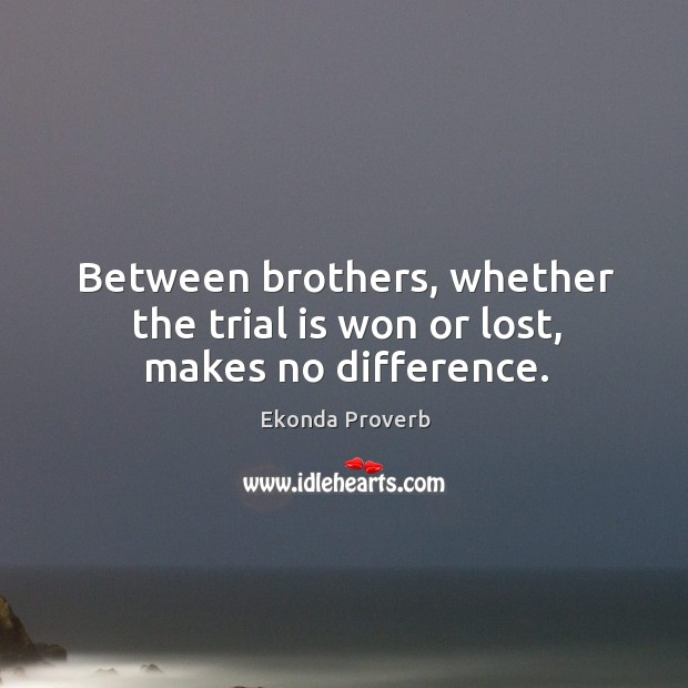 Between brothers, whether the trial is won or lost, makes no difference. Ekonda Proverbs Image
