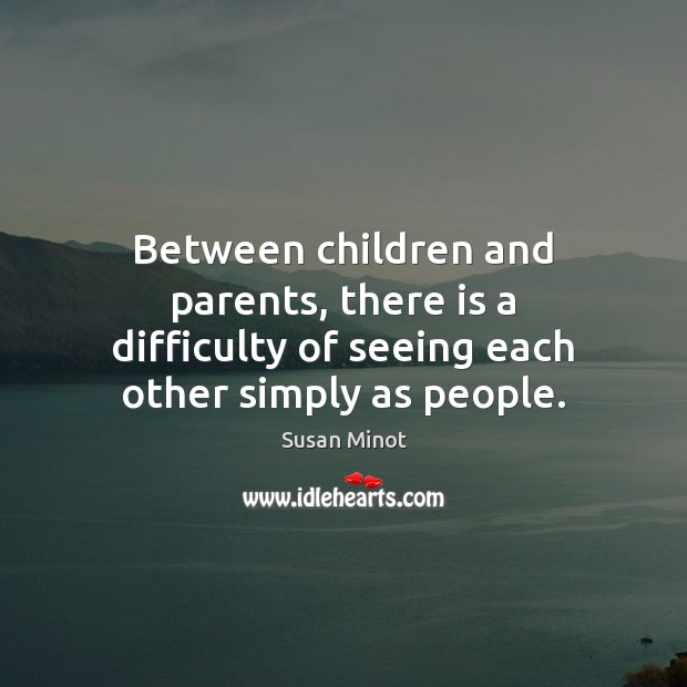 Between children and parents, there is a difficulty of seeing each other simply as people. Susan Minot Picture Quote