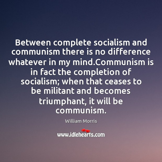 Between complete socialism and communism there is no difference whatever in my William Morris Picture Quote