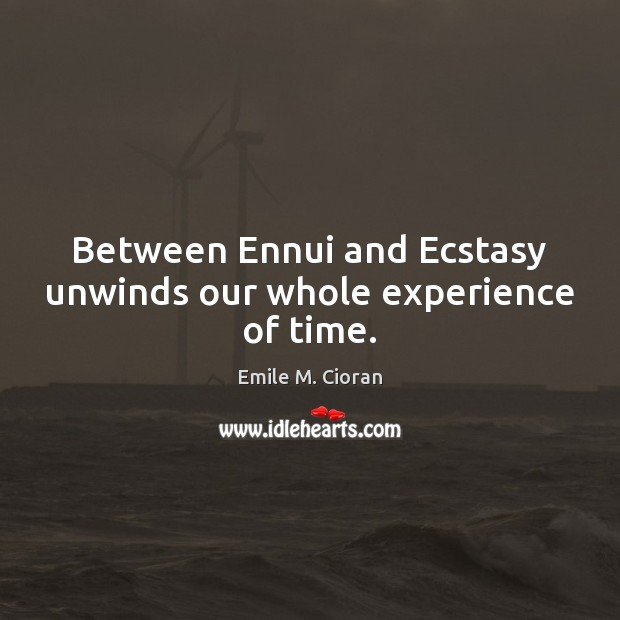 Between Ennui and Ecstasy unwinds our whole experience of time. Emile M. Cioran Picture Quote