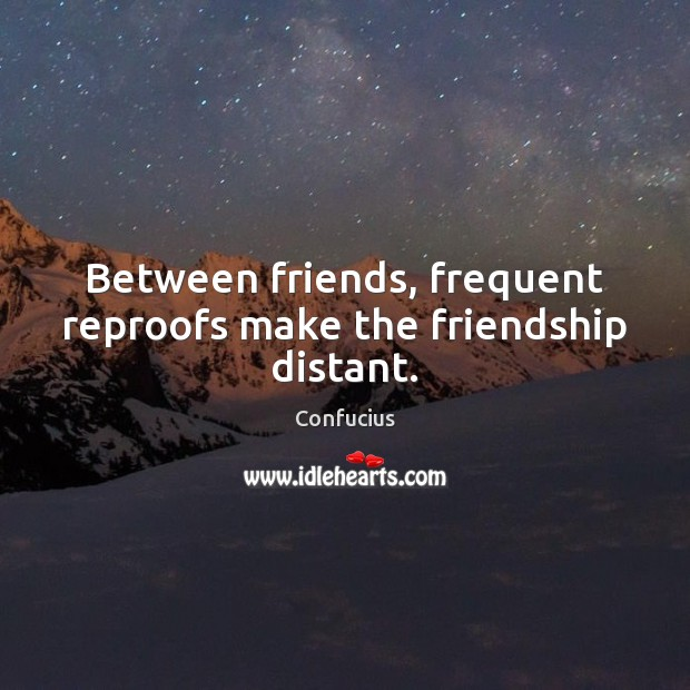 Between friends, frequent reproofs make the friendship distant. Confucius Picture Quote