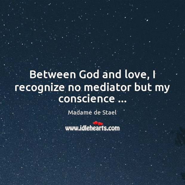Between God and love, I recognize no mediator but my conscience … Madame de Stael Picture Quote