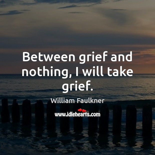 Image, Between grief and nothing, I will take grief.