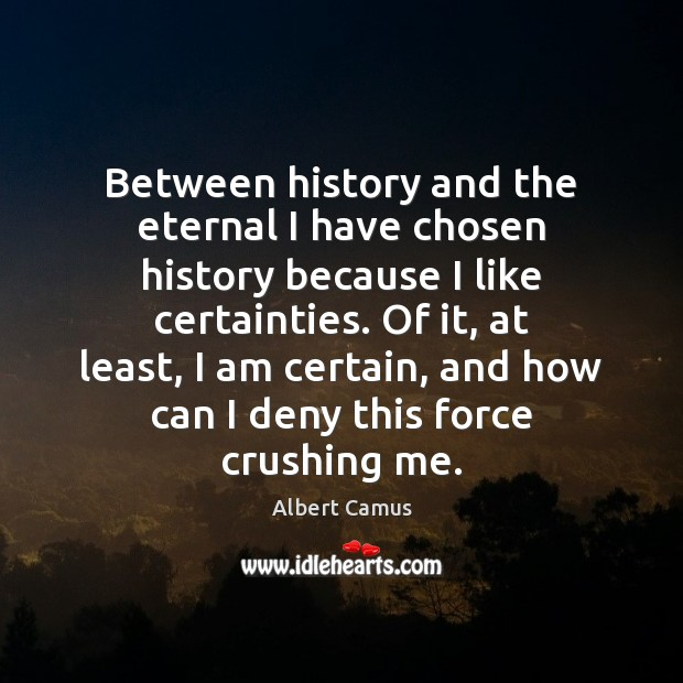 Between history and the eternal I have chosen history because I like Albert Camus Picture Quote