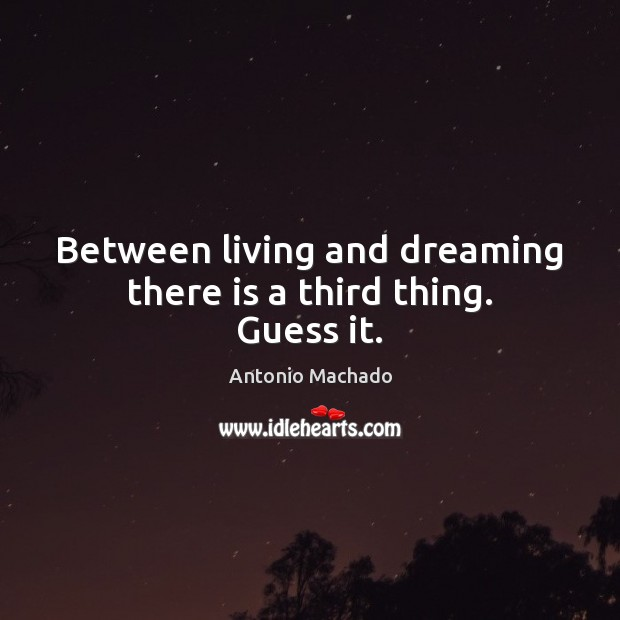 Between living and dreaming there is a third thing. Guess it. Antonio Machado Picture Quote