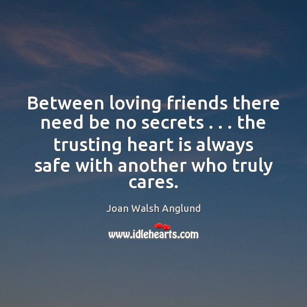 Between loving friends there need be no secrets . . . the trusting heart is Joan Walsh Anglund Picture Quote