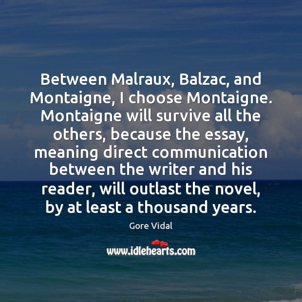 Between Malraux, Balzac, and Montaigne, I choose Montaigne. Montaigne will survive all Gore Vidal Picture Quote