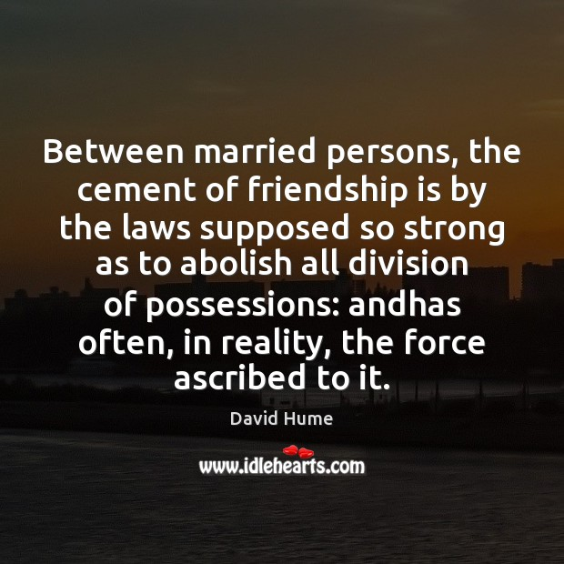 Between married persons, the cement of friendship is by the laws supposed David Hume Picture Quote