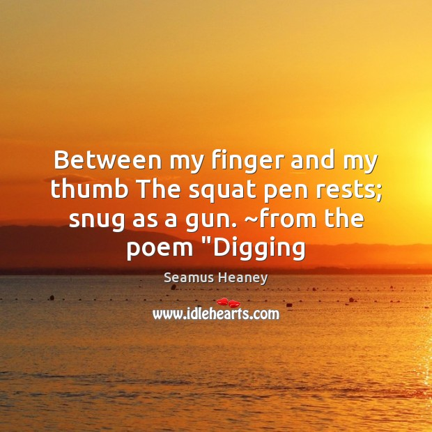 "Between my finger and my thumb The squat pen rests; snug as a gun. ~from the poem ""Digging Seamus Heaney Picture Quote"