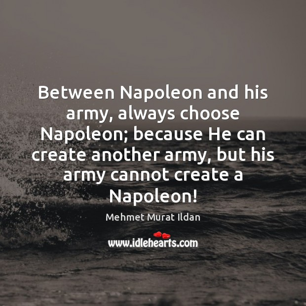 Image, Between Napoleon and his army, always choose Napoleon; because He can create