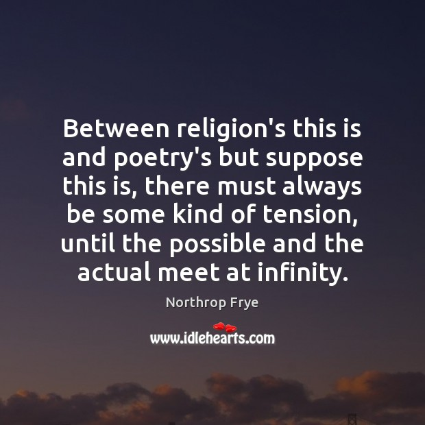 Between religion's this is and poetry's but suppose this is, there must Northrop Frye Picture Quote