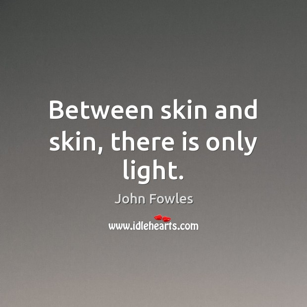 Between skin and skin, there is only light. John Fowles Picture Quote