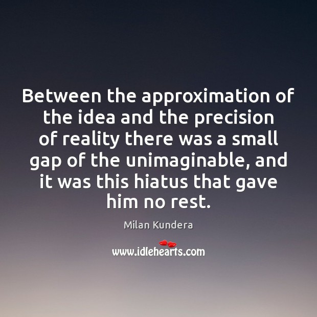 Between the approximation of the idea and the precision of reality there Milan Kundera Picture Quote