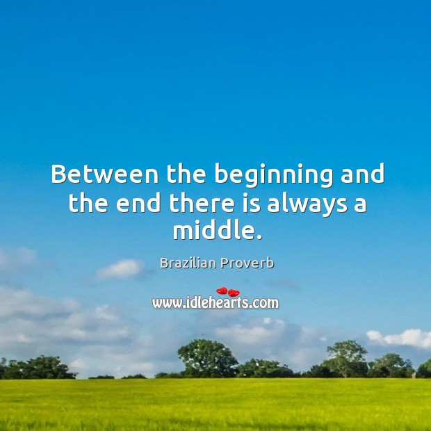 Between the beginning and the end there is always a middle. Brazilian Proverbs Image