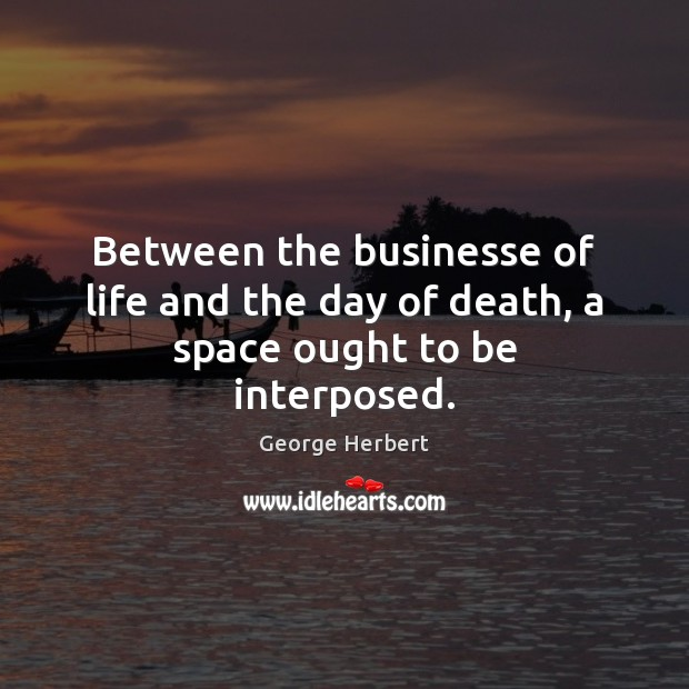 Between the businesse of life and the day of death, a space ought to be interposed. George Herbert Picture Quote