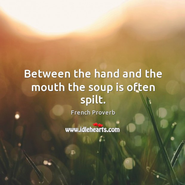 Between the hand and the mouth the soup is often spilt. French Proverbs Image
