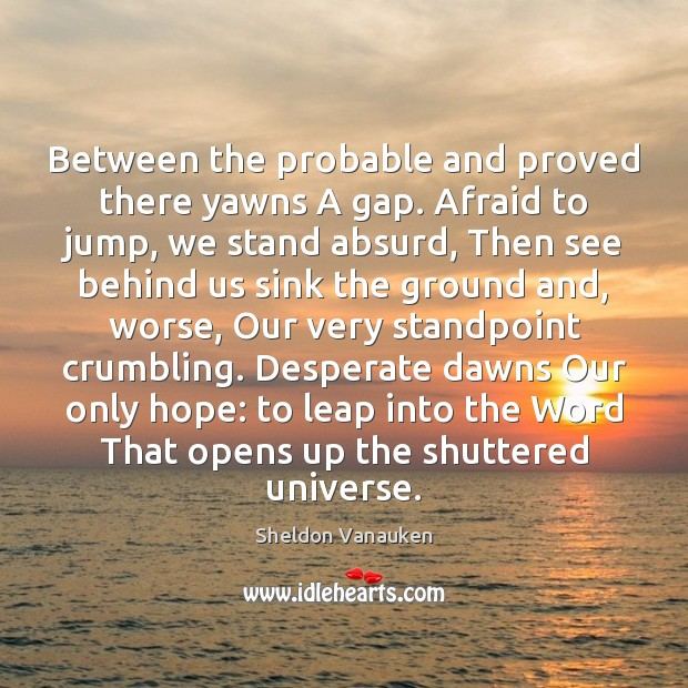 Between the probable and proved there yawns A gap. Afraid to jump, Sheldon Vanauken Picture Quote