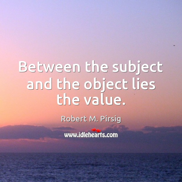 Between the subject and the object lies the value. Image