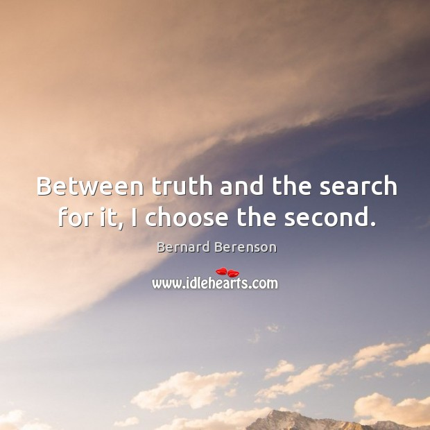 Between truth and the search for it, I choose the second. Bernard Berenson Picture Quote