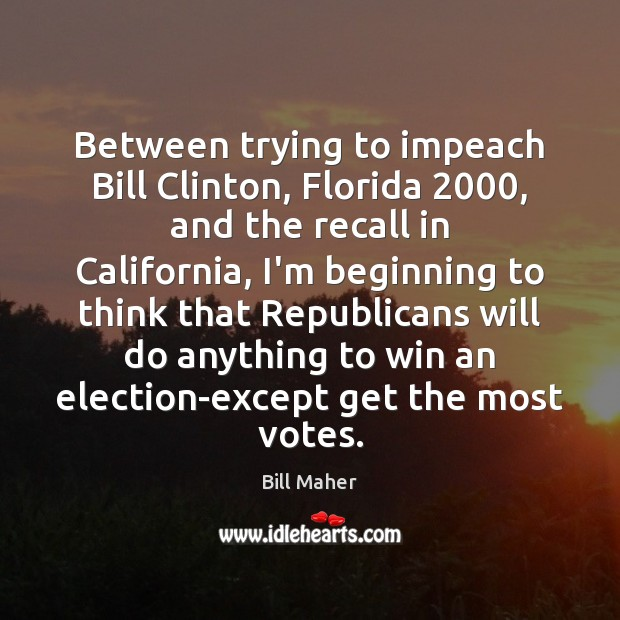 Between trying to impeach Bill Clinton, Florida 2000, and the recall in California, Bill Maher Picture Quote