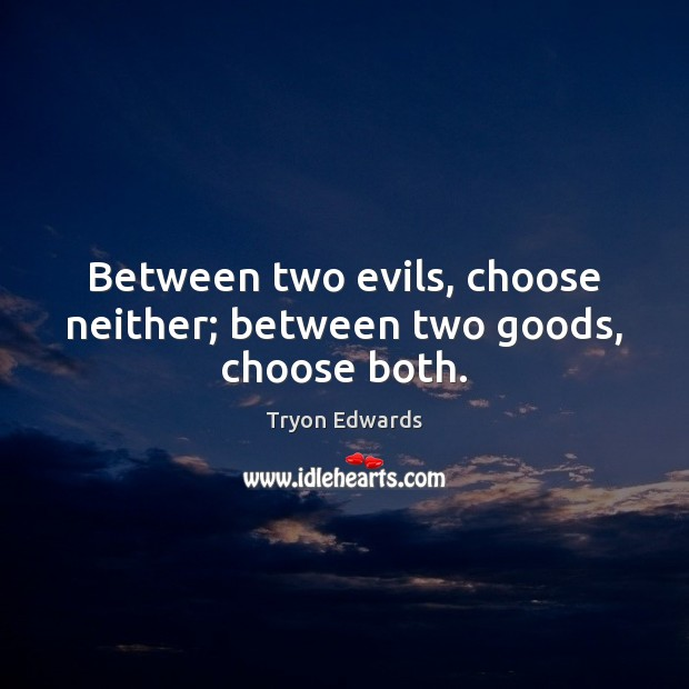 Between two evils, choose neither; between two goods, choose both. Image