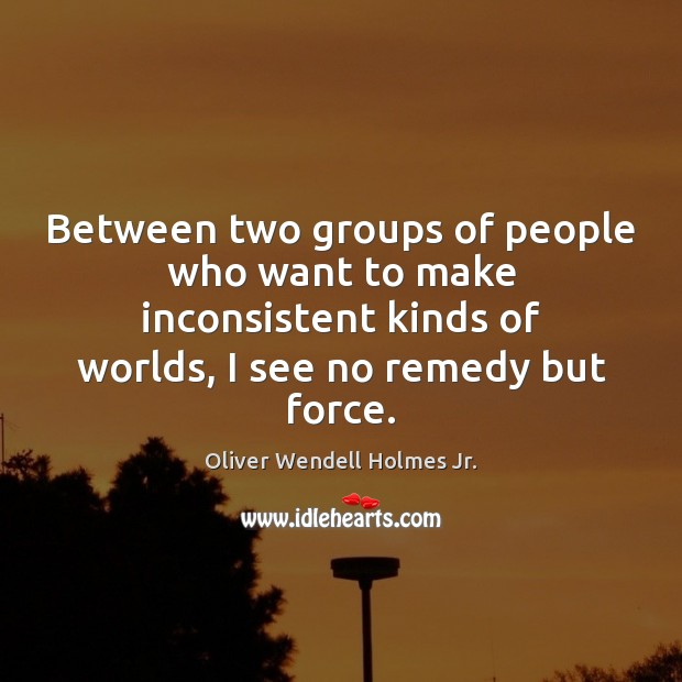Between two groups of people who want to make inconsistent kinds of Oliver Wendell Holmes Jr. Picture Quote