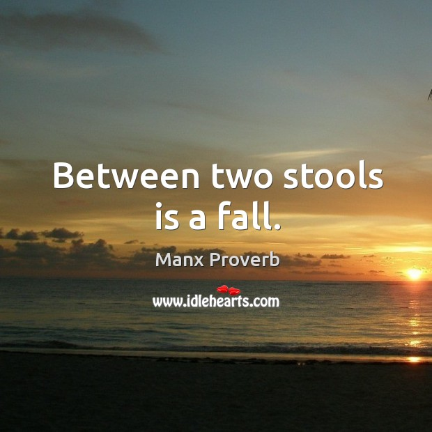 Between two stools is a fall. Manx Proverbs Image