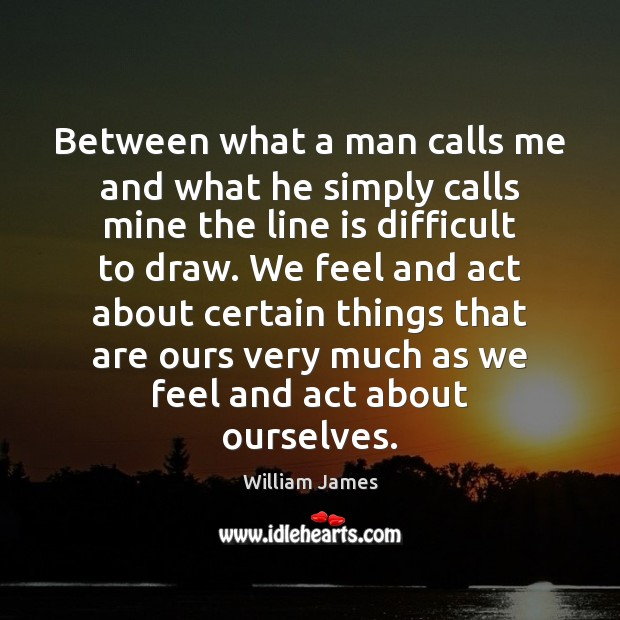 Between what a man calls me and what he simply calls mine William James Picture Quote