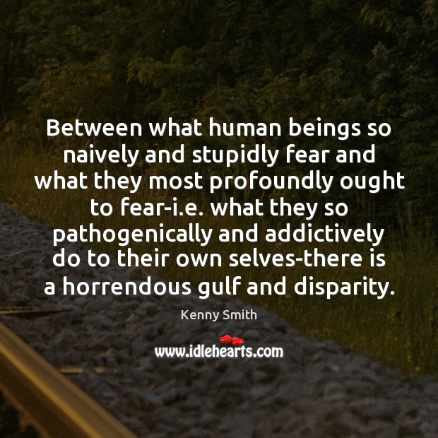 Image, Between what human beings so naively and stupidly fear and what they