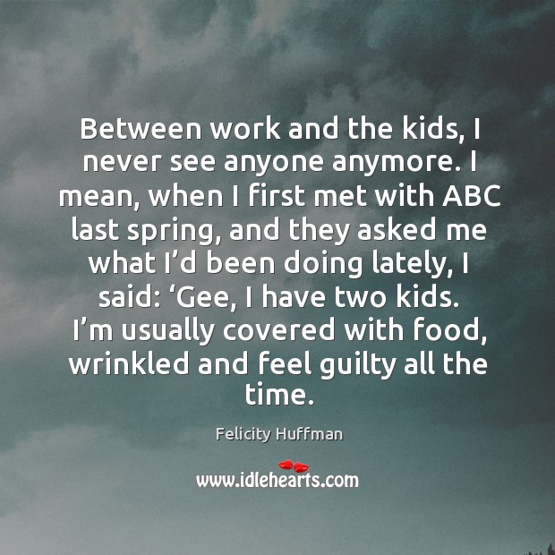 Between work and the kids, I never see anyone anymore. I mean, when I first met with abc last spring Image