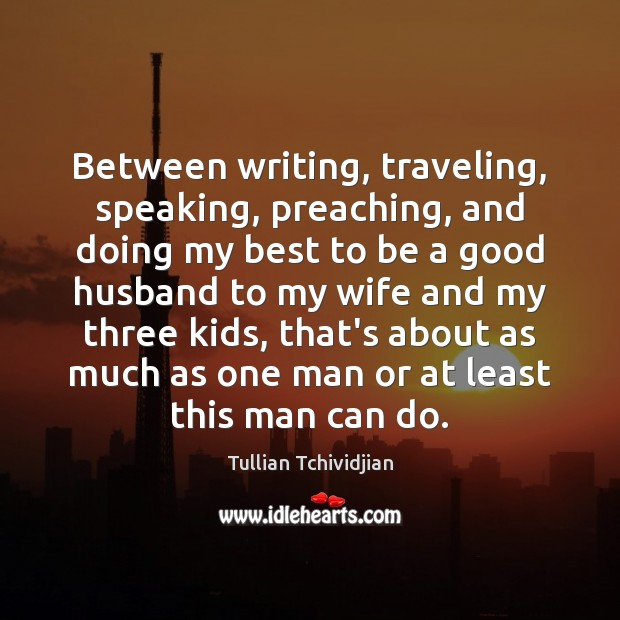 Between writing, traveling, speaking, preaching, and doing my best to be a Tullian Tchividjian Picture Quote