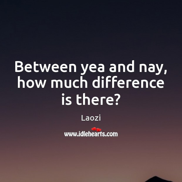 Image, Between yea and nay, how much difference is there?
