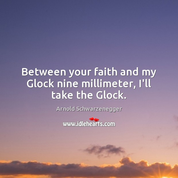 Between your faith and my Glock nine millimeter, I'll take the Glock. Arnold Schwarzenegger Picture Quote