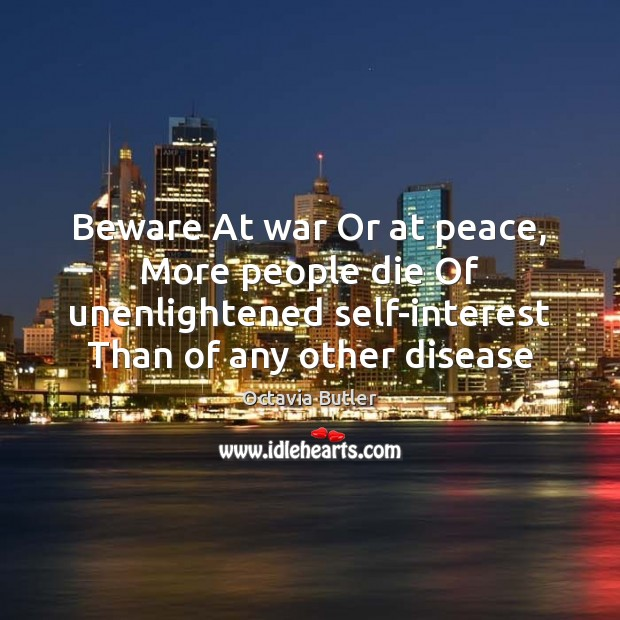 Image, Beware At war Or at peace, More people die Of unenlightened self-interest