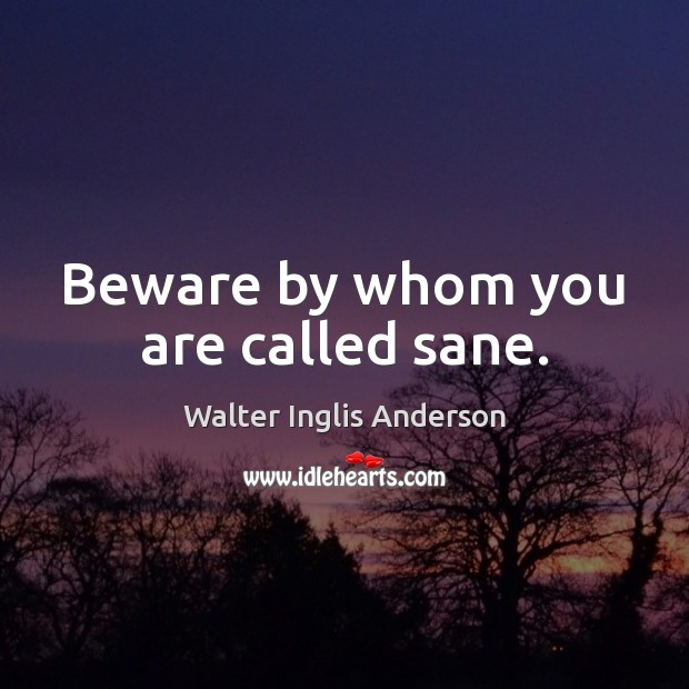 Beware by whom you are called sane. Image