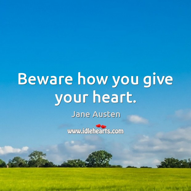 Beware how you give your heart. Jane Austen Picture Quote