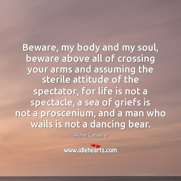 Image, Beware, my body and my soul, beware above all of crossing your