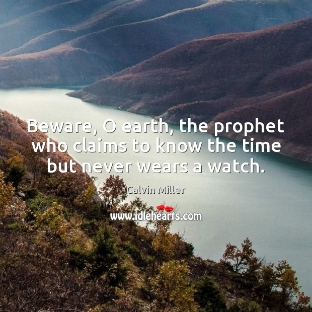 Image, Beware, O earth, the prophet who claims to know the time but never wears a watch.