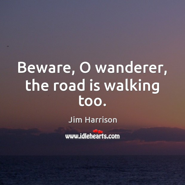 Beware, O wanderer, the road is walking too. Jim Harrison Picture Quote