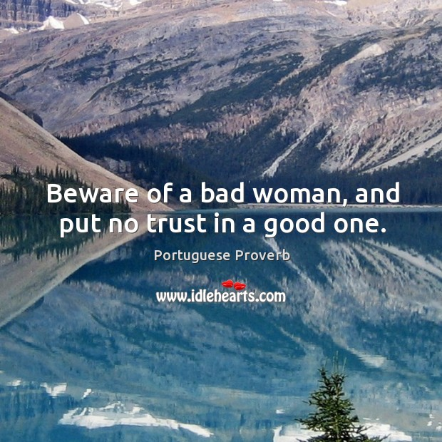 Beware of a bad woman, and put no trust in a good one. Image
