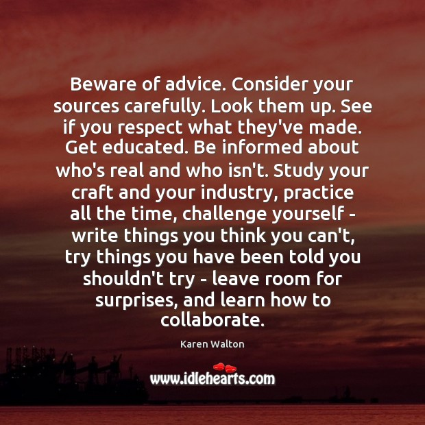 Beware of advice. Consider your sources carefully. Look them up. See if Karen Walton Picture Quote