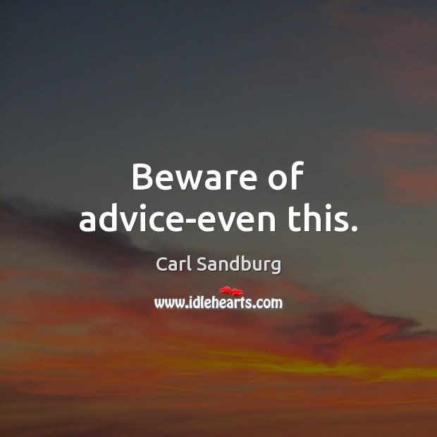 Beware of advice-even this. Carl Sandburg Picture Quote