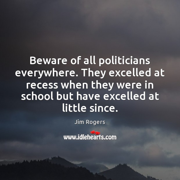Beware of all politicians everywhere. They excelled at recess when they were Jim Rogers Picture Quote